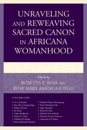 Unraveling and Reweaving Sacred Canon in Africana Womanhood ebook by Rosetta E. Ross,Rose Mary Amenga-Etego,Liz S. Alexander,Rose Mary Amenga-Etego,Rabiatu Ammah,Valerie Bridgeman,Melanie C. Jones,NaShieka D. Knight,Helen Adekunbi Labeodan,Elizabeth Pulane Motswapong,Ruth Oluwakemi Oke,Agnes Quansah,Rosetta E. Ross,Elizabeth Siwo-Okundi,Fatimatu N-Eyare Sulemanu,Antoinette B. Yindjara