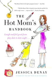 The Hot Mom's Handbook - Laugh and Feel Great from Playdate to Date Night... ebook by Jessica Denay
