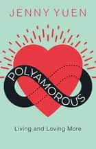 Polyamorous - Living and Loving More ebook by Jenny Yuen