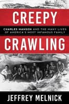 Creepy Crawling - Charles Manson and the Many Lives of America's Most Infamous Family ebook by Jeffrey Melnick