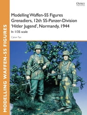 Modelling Waffen-SS Figures Grenadiers, 12th SS-Panzer-Division 'Hitler Jugend', Normandy, 1944 - In 1/35 scale ebook by Calvin Tan