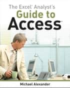 The Excel Analyst's Guide to Access ebook by Michael Alexander
