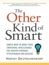 The Other Kind of Smart - Simple Ways to Boost Your Emotional Intelligence for Greater Personal Effectiveness and Success ebook by Harvey DEUTSCHENDORF