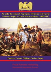 An aide-de-camp of Napoleon. Memoirs of General Count de Ségur, of the French academy, 1800-1812 ebook by Général Comte Phillipe-Paul de Ségur