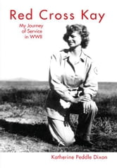 Red Cross Kay: My Journey of Service in WWII - My Journey of Service in WWII ebook by Katherine Peddle Dixon
