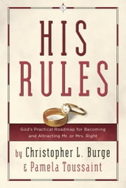 His Rules - God's Practical Roadmap for Becoming and Attracting Mr. or Mrs. Right ebook by Christopher Burge, Pamela Toussaint