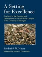 A Setting For Excellence - The Story of the Planning and Development of the Ann Arbor Campus of the University of Michigan ebook by Frederick W Mayer