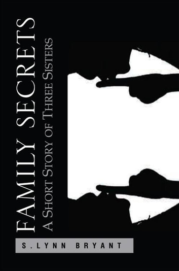Family Secrets - A Short Story of Three Sisters ebook by S. Lynn Bryant