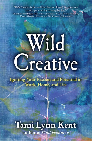 Wild Creative - Igniting Your Passion and Potential in Work, Home, and Life eBook by Tami Lynn Kent