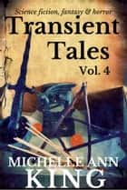 Transient Tales Volume 4 - 11 stories of science fiction, fantasy & horror ebook by Michelle Ann King