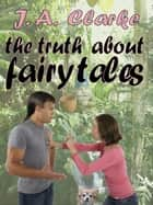The Turth About Fairy Tales eBook by J.A. Clarke