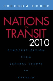 Nations in Transit 2010 - Democratization from Central Europe to Eurasia ebook by Freedom House