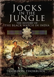 Jocks in the Jungle - The Second Battalion of the 42nd Royal Highland Regiment, The Black Watch, and the First Battalion of the 26th Cameronians (Scottish Rifles) as Chindits. ebook by Gordon Thorburn