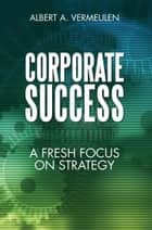 Corporate Success ebook by Albert A. Vermeulen