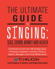 The Ultimate Guide to Singing - Gigs, Sound, Money and Health ebook by TC-Helicon,Gregory A. Barker,Kathy Alexander