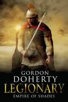 Legionary: Empire of Shades (Legionary 6) ebook by Gordon Doherty