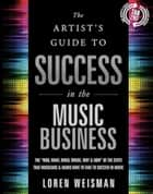 The The Artist's Guide to Success in the Music Business ebook by Loren Weisman