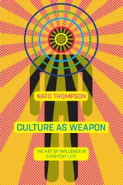 Culture as Weapon - The Art of Influence in Everyday Life ebook by Nato Thompson