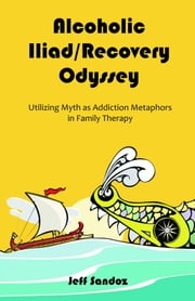 Alcoholic Iliad/Recovery Odyssey: Utilizing Myth as Addiction Metaphors in Family Therapy ebook by Sandoz, Jeff