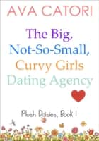 The Big, Not-So-Small, Curvy Girls Dating Agency ebook by Ava Catori