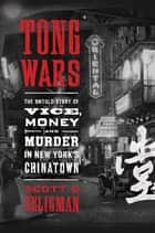 Tong Wars - The Untold Story of Vice, Money, and Murder in New York's Chinatown ebook by Scott D. Seligman