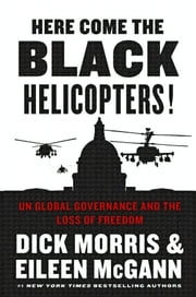 Here Come the Black Helicopters! - UN Global Governance and the Loss of Freedom ebook by Dick Morris,Eileen McGann