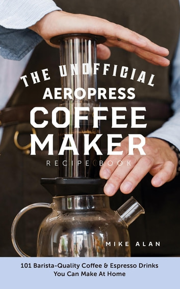 The Unofficial Aeropress Coffee Maker Recipe Book: The Unofficial Aeropress Coffee Maker Recipe Book: 101 Barista-Quality Coffee and Espresso Drinks You Can Make At Home! photo