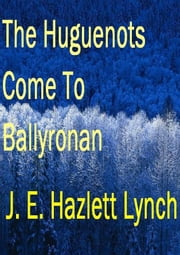 The Huguenots Come To Ballyronan, Northern Ireland ebook by Hazlett Lynch