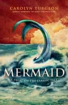 Mermaid - A Twist on the Classic Tale ebook by Carolyn Turgeon