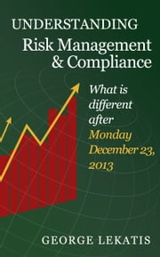 Understanding Risk Management and Compliance, What is Different After Monday, December 23, 2013 ebook by George Lekatis