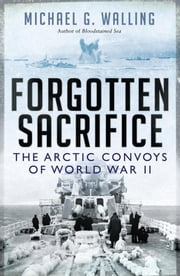 Forgotten Sacrifice: The Arctic Convoys of World War II - The Arctic Convoys of World War II ebook by Michael G. Walling