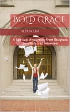 Bold Grace: A Spiritual Awakening from Religious Servitude – an Interview ebook by Alpha Lim