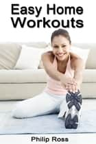 Easy Home Workouts ebook by Philip Ross