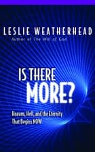 Is There More? - Heaven, Hell, and the Eternal Life that Begins Now ebook by Leslie D. Weatherhead, Weatherhead, A Kingsley