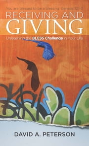 Receiving and Giving - Unleashing the Bless Challenge in Your Life ebook by David A. Peterson