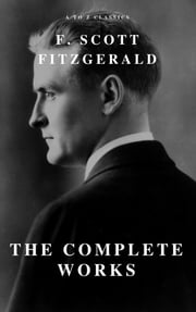 The Complete Works of F. Scott Fitzgerald ebook by F. Scott Fitzgerald, A to Z Classics