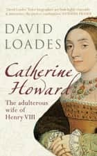 Catherine Howard - The Adulterous Wife of Henry VIII ebook by Professor David Loades