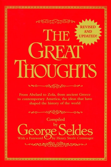 The Great Thoughts, Revised and Updated - From Abelard to Zola, from Ancient Greece to Contemporary America, the Ideas That Have Shaped the History of the World ebook by George Seldes