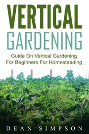 Vertical Gardening: Guide On Vertical Gardening For Beginners For Homesteading ebook by Dean Simpson