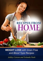 Recipes From Home: Weight Loss with Grain Free and Blood Type Recipes ebook by Ashley Carson,Yolanda Nash