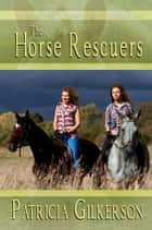 The Horse Rescuers ebook by Patricia Gilkerson