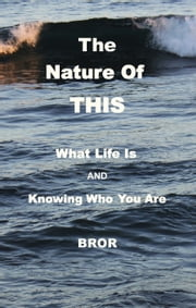 The Nature Of THIS - What Life Is and KnowingWho You Are ebook by Bror