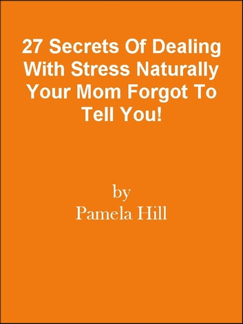 27 Secrets Of Dealing With Stress Naturally Your Mom Forgot To Tell You! ebook by Editorial Team Of MPowerUniversity.com