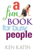 A Fun Book For Busy People ebook by Ken Katin
