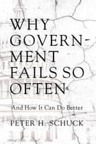 Why Government Fails So Often - And How It Can Do Better ebook by Peter H. Schuck
