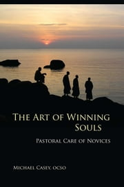The Art of Winning Souls - Pastoral Care of Novices ebook by Michael Casey OCSO
