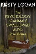 The Psychology of Animals Swallowed Alive - Love Stories ebook by Kirsty Logan