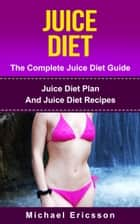 Juice Diet - The Complete Juice Diet Guide: Juice Diet Plan And Juice Diet Recipes ebook by Dr. Michael Ericsson