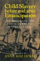 Child Slavery before and after Emancipation - An Argument for Child-Centered Slavery Studies ebook by