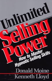 Unlimited Selling Power - How to Master Hypnotic Skills ebook by Donald Moine, Kenneth Lloyd